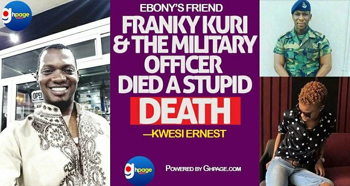Ebony's Friend, Franky Kuri And The Military Officer Died A Stupid Death – Kwesi Ernest