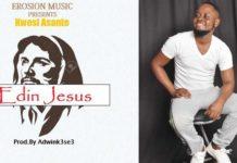 Urban Gospel artist, Kwesi Asante releases Edin Jesus
